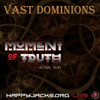 VAST10 Happy Jacks RPG Actual Play – Vast Dominions – Moment of Truth